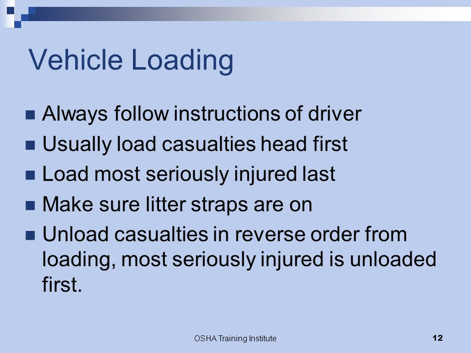 OSHA Training Institute12 Vehicle Loading Always follow instructions of driver Usually load casualties head first Load most seriously injured last Mak
