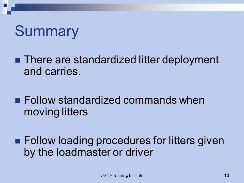 OSHA Training Institute13 Summary There are standardized litter deployment and carries. Follow standardized commands when moving litters Follow loadin