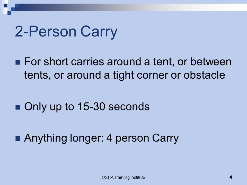 OSHA Training Institute4 2-Person Carry For short carries around a tent, or between tents, or around a tight corner or obstacle Only up to 15-30 secon