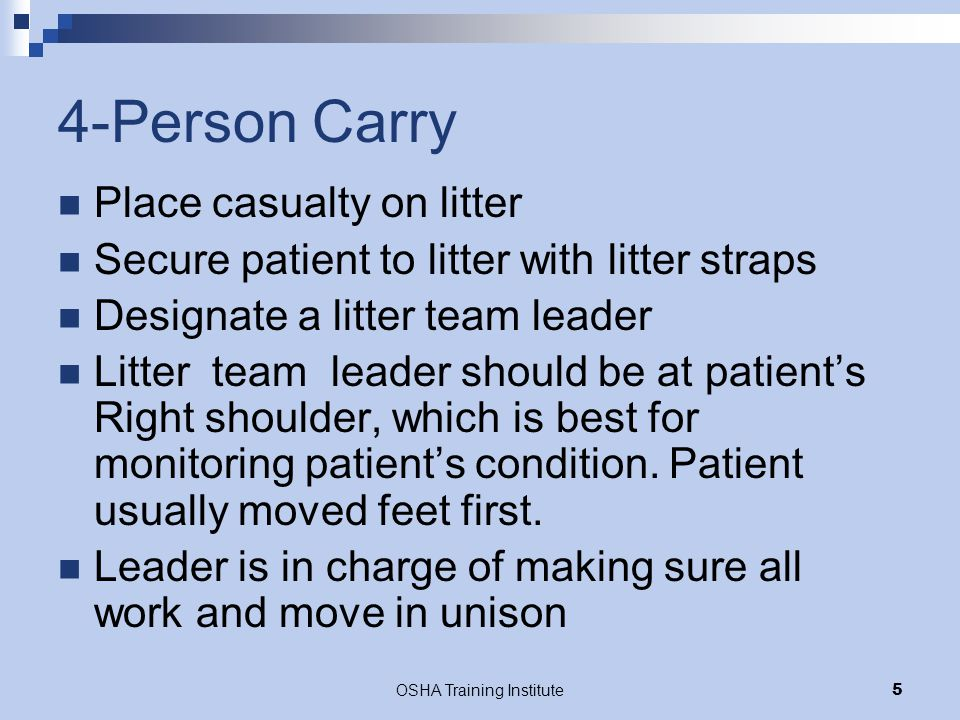 OSHA Training Institute5 4-Person Carry Place casualty on litter Secure patient to litter with litter straps Designate a litter team leader Litter tea