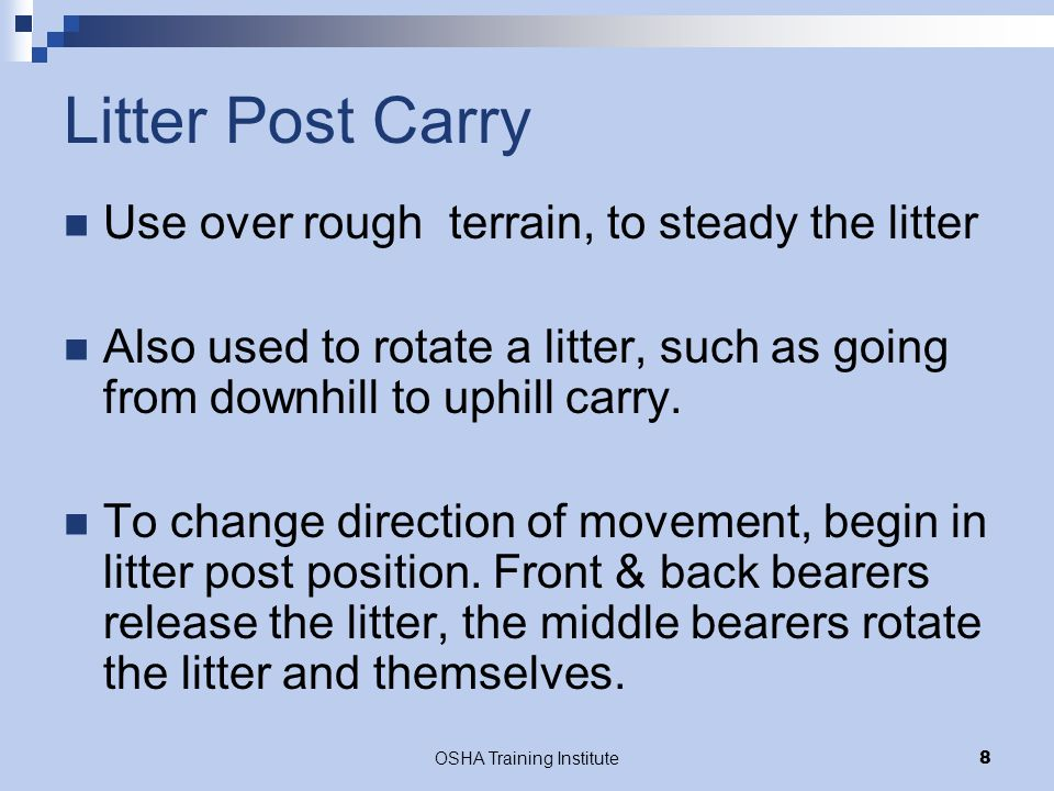 OSHA Training Institute8 Litter Post Carry Use over rough terrain, to steady the litter Also used to rotate a litter, such as going from downhill to u