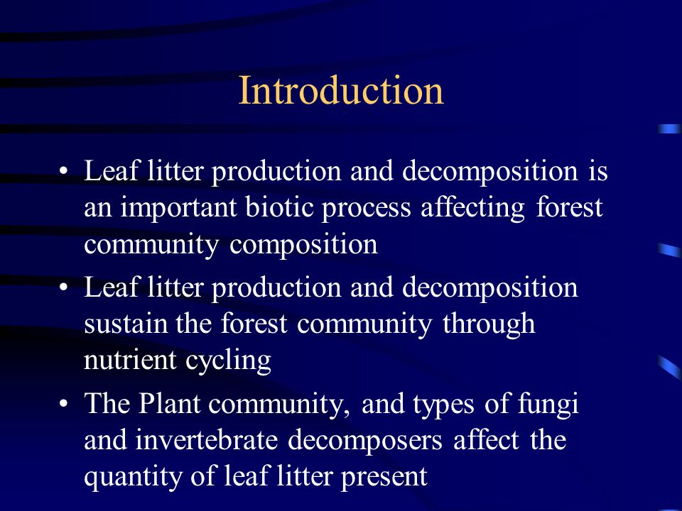 Introduction Leaf litter production and decomposition is an important biotic process affecting forest community composition Leaf litter production and decomposition sustain the forest community through nutrient cycling The Plant community, and types of fungi and invertebrate decomposers affect the quantity of leaf litter present