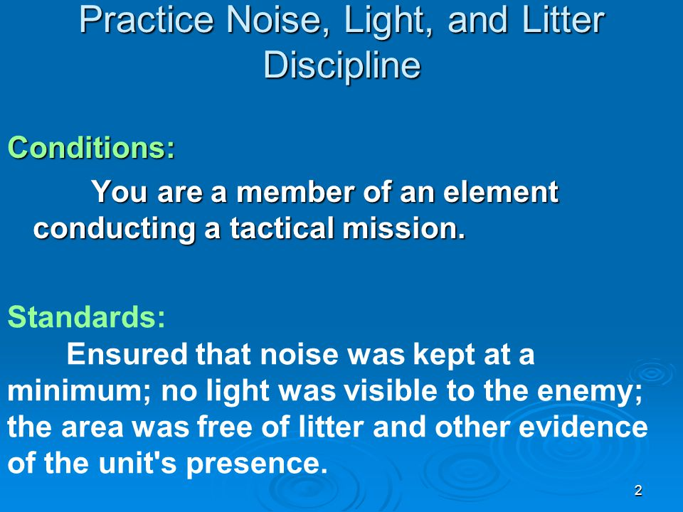 2 Practice Noise, Light, and Litter Discipline Conditions: You are a member of an element conducting a tactical mission. You are a member of an elemen