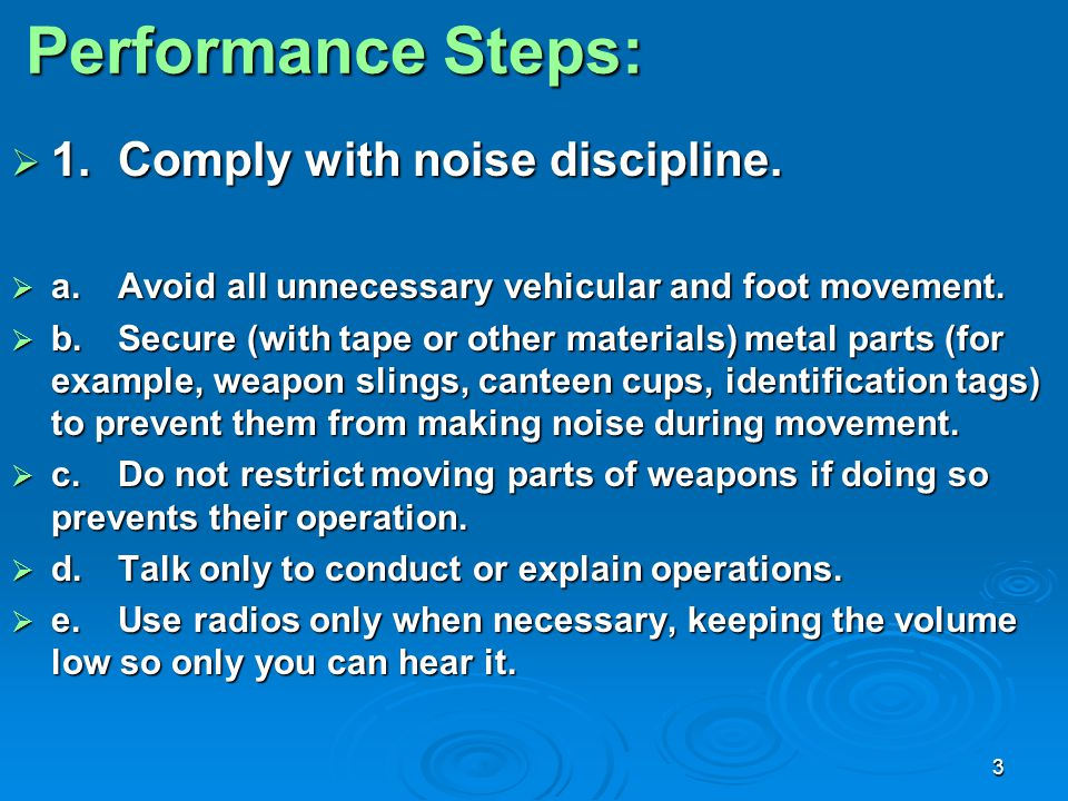 3 Performance Steps:  1.Comply with noise discipline.  a.Avoid all unnecessary vehicular and foot movement.  b.Secure (with tape or other materials