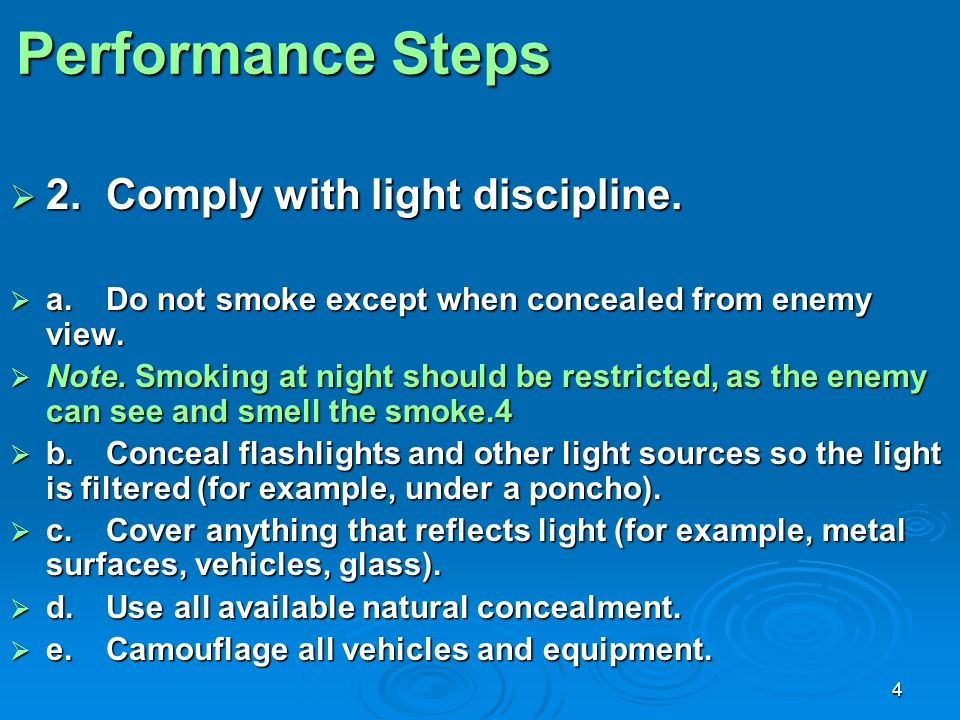 4 Performance Steps  2.Comply with light discipline.  a.Do not smoke except when concealed from enemy view.  Note. Smoking at night should be restr