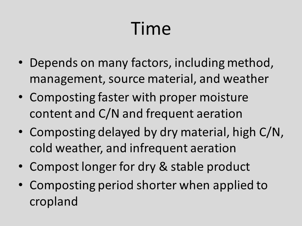 Time Depends on many factors, including method, management, source material, and weather Composting faster with proper moisture content and C/N and frequent aeration Composting delayed by dry material, high C/N, cold weather, and infrequent aeration Compost longer for dry & stable product Composting period shorter when applied to cropland