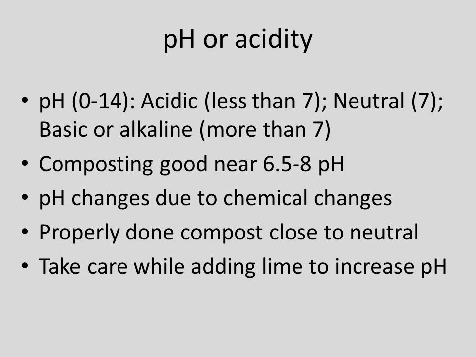 pH or acidity pH (0-14): Acidic (less than 7); Neutral (7); Basic or alkaline (more than 7) Composting good near 6.5-8 pH pH changes due to chemical c