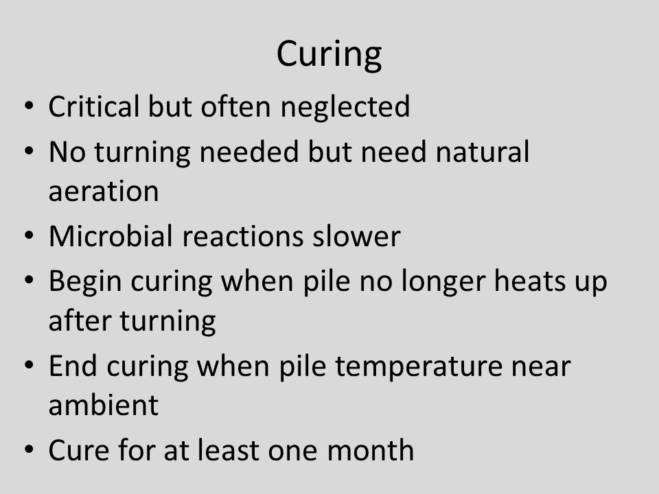 Curing Critical but often neglected No turning needed but need natural aeration Microbial reactions slower Begin curing when pile no longer heats up after turning End curing when pile temperature near ambient Cure for at least one month