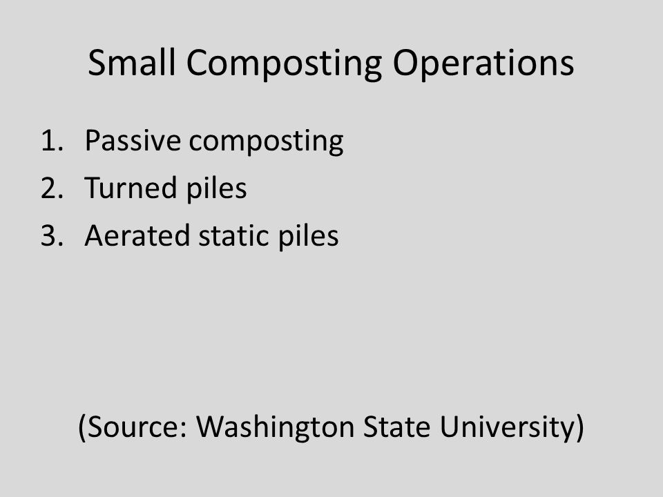 Small Composting Operations 1.Passive composting 2.Turned piles 3.Aerated static piles (Source: Washington State University)