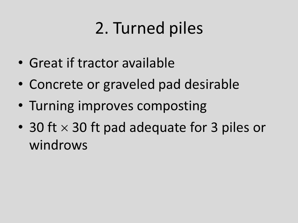 2. Turned piles Great if tractor available Concrete or graveled pad desirable Turning improves composting 30 ft  30 ft pad adequate for 3 piles or wi