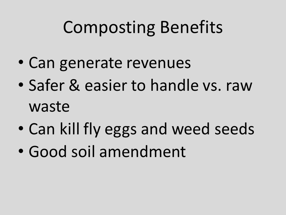 Composting Benefits Can generate revenues Safer & easier to handle vs. raw waste Can kill fly eggs and weed seeds Good soil amendment