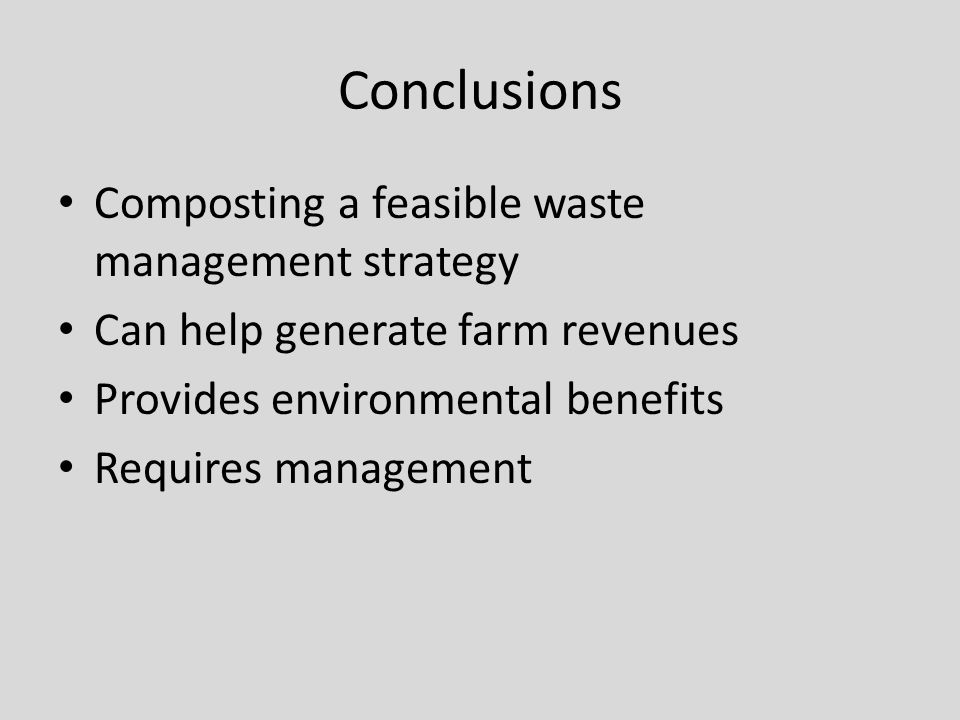 Conclusions Composting a feasible waste management strategy Can help generate farm revenues Provides environmental benefits Requires management