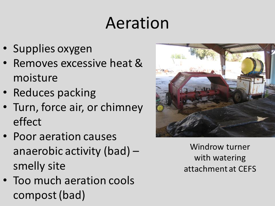 Aeration Supplies oxygen Removes excessive heat & moisture Reduces packing Turn, force air, or chimney effect Poor aeration causes anaerobic activity (bad) – smelly site Too much aeration cools compost (bad) Windrow turner with watering attachment at CEFS