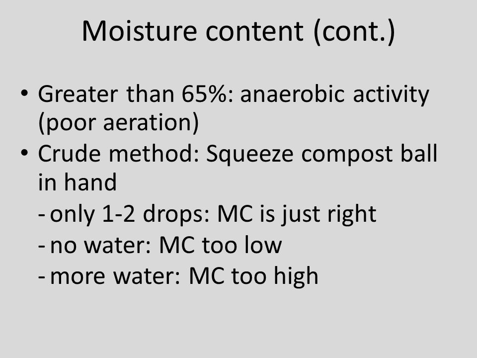 Moisture content (cont.) Greater than 65%: anaerobic activity (poor aeration) Crude method: Squeeze compost ball in hand -only 1-2 drops: MC is just right -no water: MC too low -more water: MC too high