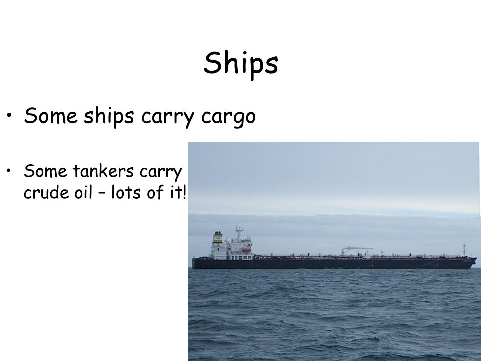 Ships Some tankers carry crude oil – lots of it! Some ships carry cargo