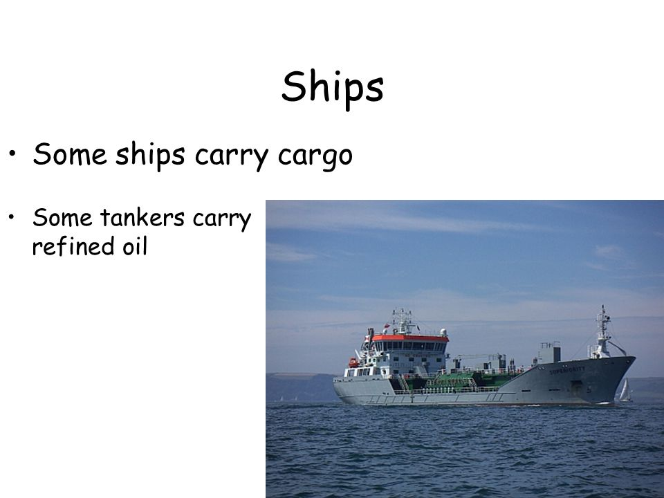 Ships Some tankers carry refined oil Some ships carry cargo