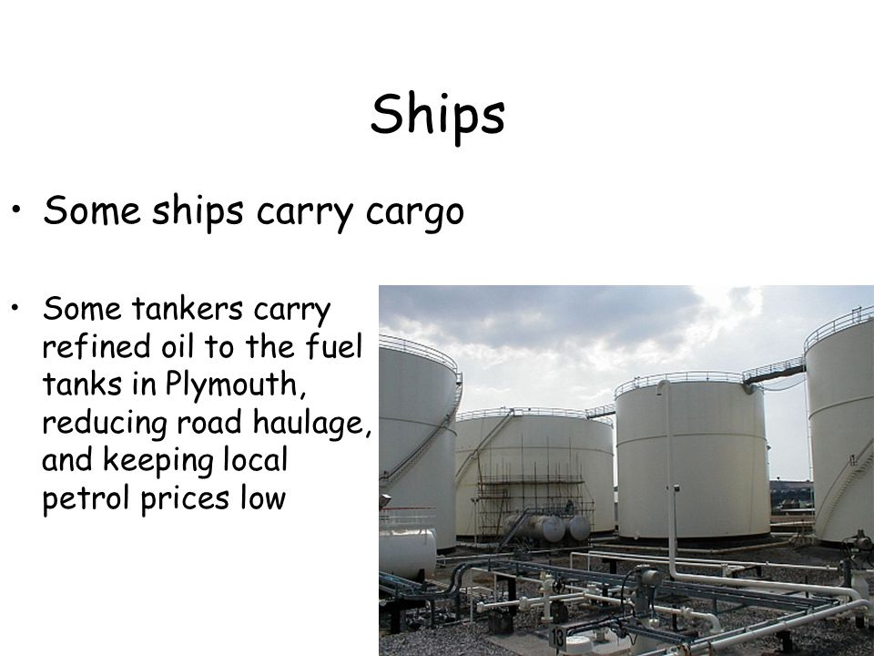 Ships Some tankers carry refined oil to the fuel tanks in Plymouth, reducing road haulage, and keeping local petrol prices low Some ships carry cargo