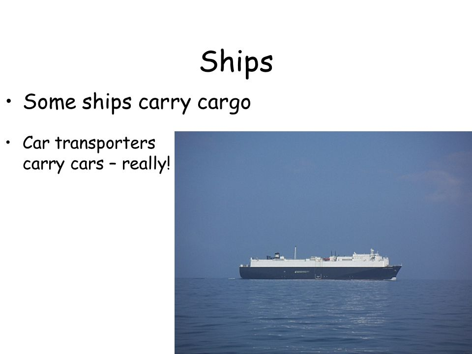Ships Some ships carry cargo Car transporters carry cars – really!
