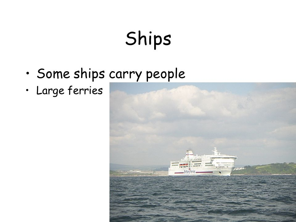 Ships Some ships carry people Large ferries