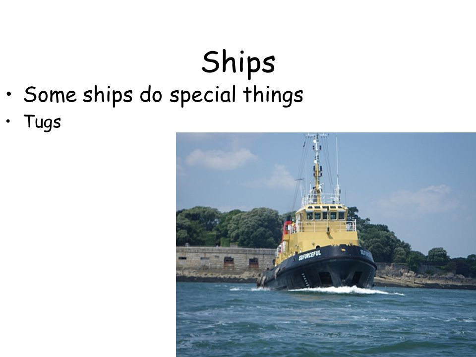 Ships Some ships do special things Tugs