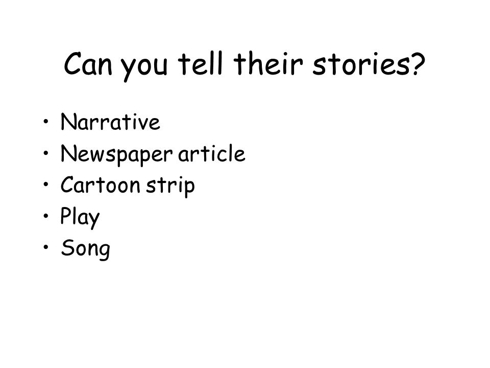Can you tell their stories Narrative Newspaper article Cartoon strip Play Song