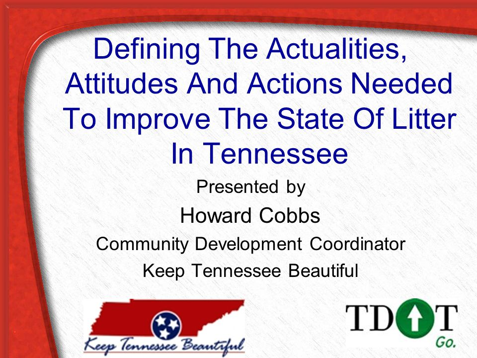 Defining The Actualities, Attitudes And Actions Needed To Improve The State Of Litter In Tennessee Presented by Howard Cobbs Community Development Coordinator Keep Tennessee Beautiful