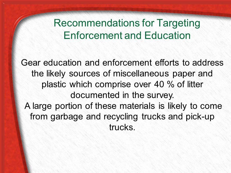 Recommendations for Targeting Enforcement and Education Gear education and enforcement efforts to address the likely sources of miscellaneous paper and plastic which comprise over 40 % of litter documented in the survey.