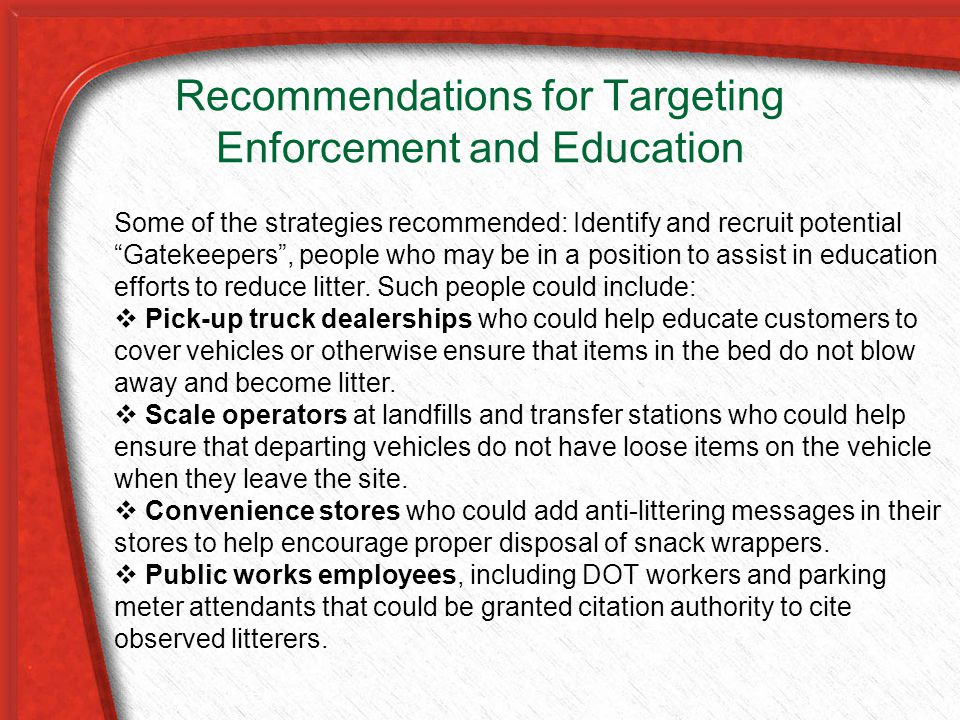 Recommendations for Targeting Enforcement and Education Some of the strategies recommended: Identify and recruit potential Gatekeepers , people who may be in a position to assist in education efforts to reduce litter.