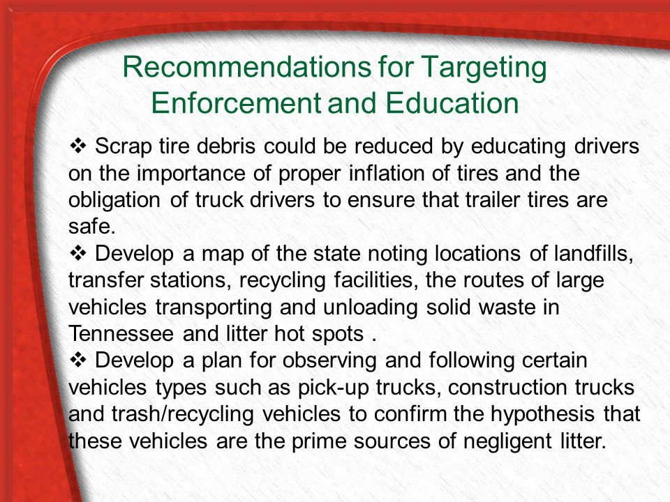 Recommendations for Targeting Enforcement and Education  Scrap tire debris could be reduced by educating drivers on the importance of proper inflation of tires and the obligation of truck drivers to ensure that trailer tires are safe.