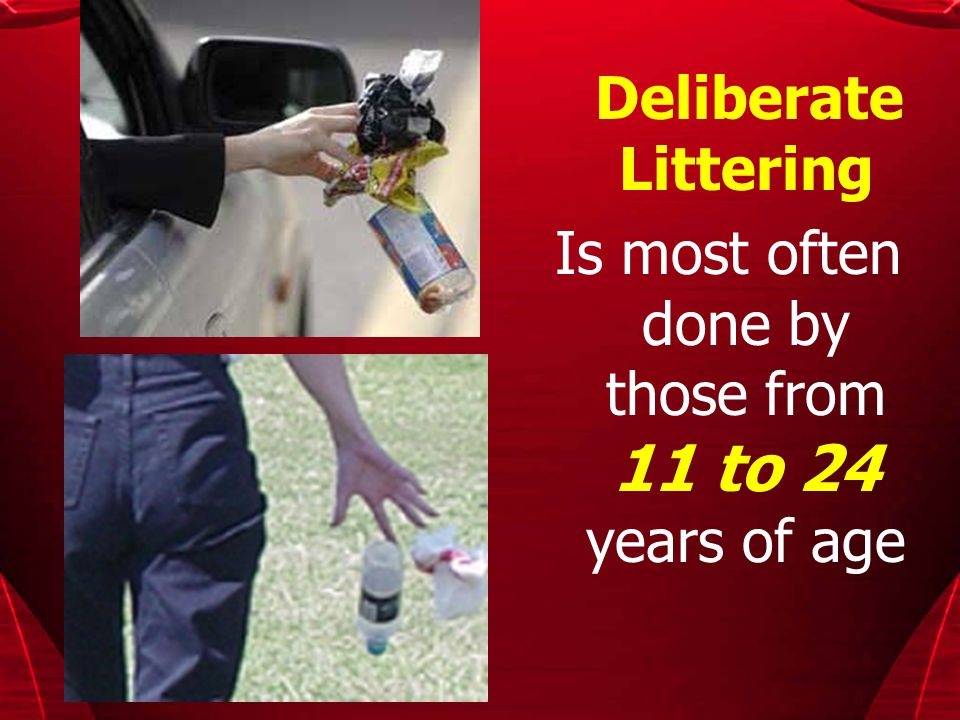Deliberate Littering Is most often done by those from 11 to 24 years of age