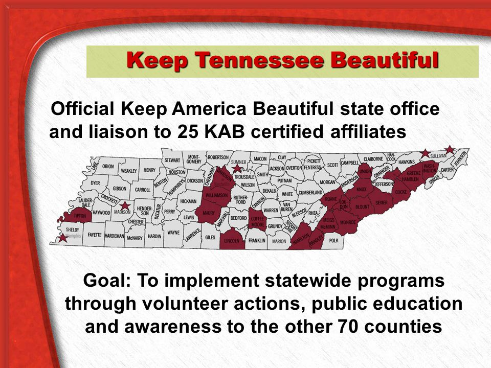 Keep Tennessee Beautiful Official Keep America Beautiful state office and liaison to 25 KAB certified affiliates Goal: To implement statewide programs through volunteer actions, public education and awareness to the other 70 counties