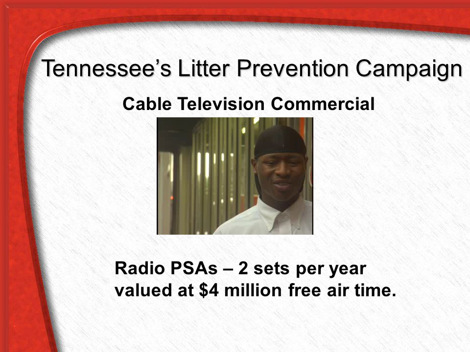 Cable Television Commercial man on the street Tennessee's Litter Prevention Campaign Radio PSAs – 2 sets per year valued at $4 million free air time.