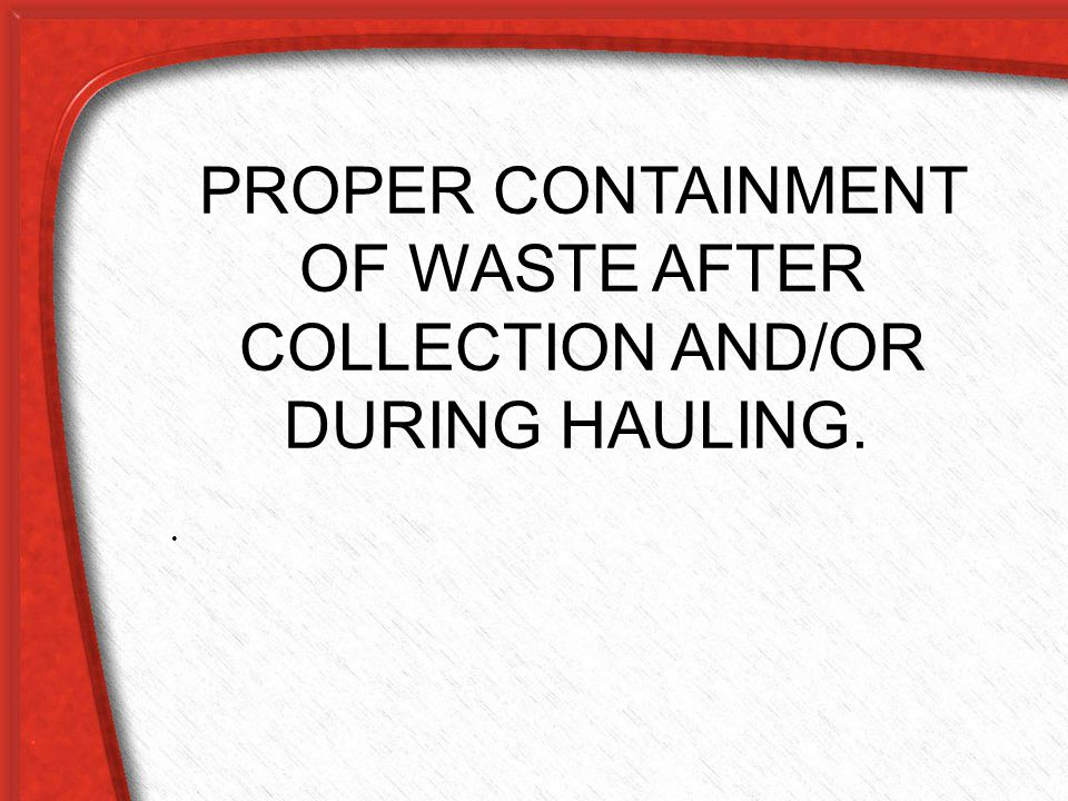 PROPER CONTAINMENT OF WASTE AFTER COLLECTION AND/OR DURING HAULING.