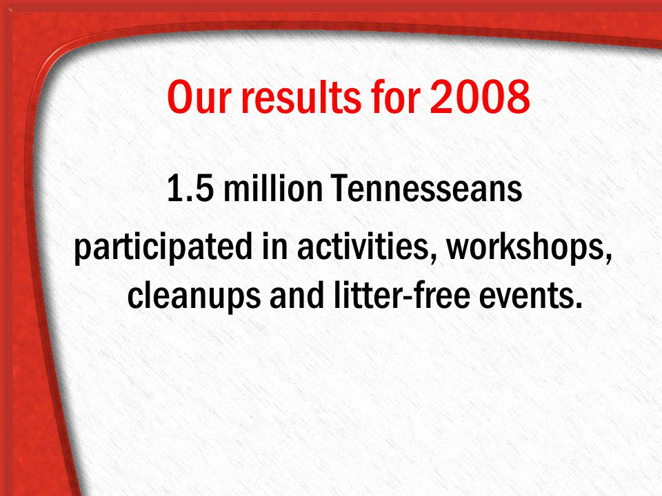 Our results for 2008 1.5 million Tennesseans participated in activities, workshops, cleanups and litter-free events.