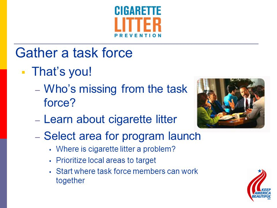  That's you! – Who's missing from the task force? – Learn about cigarette litter – Select area for program launch  Where is cigarette litter a probl