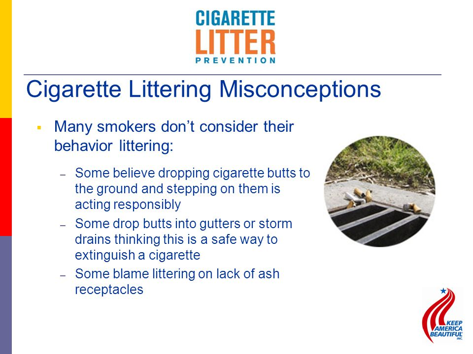  Many smokers don't consider their behavior littering: – Some believe dropping cigarette butts to the ground and stepping on them is acting responsibly – Some drop butts into gutters or storm drains thinking this is a safe way to extinguish a cigarette – Some blame littering on lack of ash receptacles Cigarette Littering Misconceptions