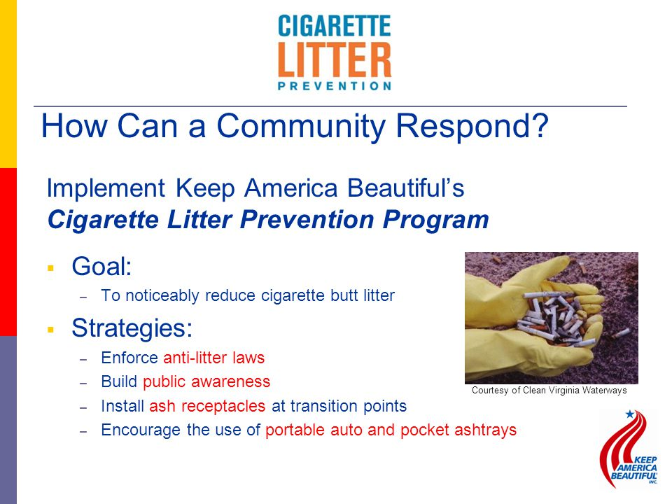 Implement Keep America Beautiful's Cigarette Litter Prevention Program  Goal: – To noticeably reduce cigarette butt litter  Strategies: – Enforce an