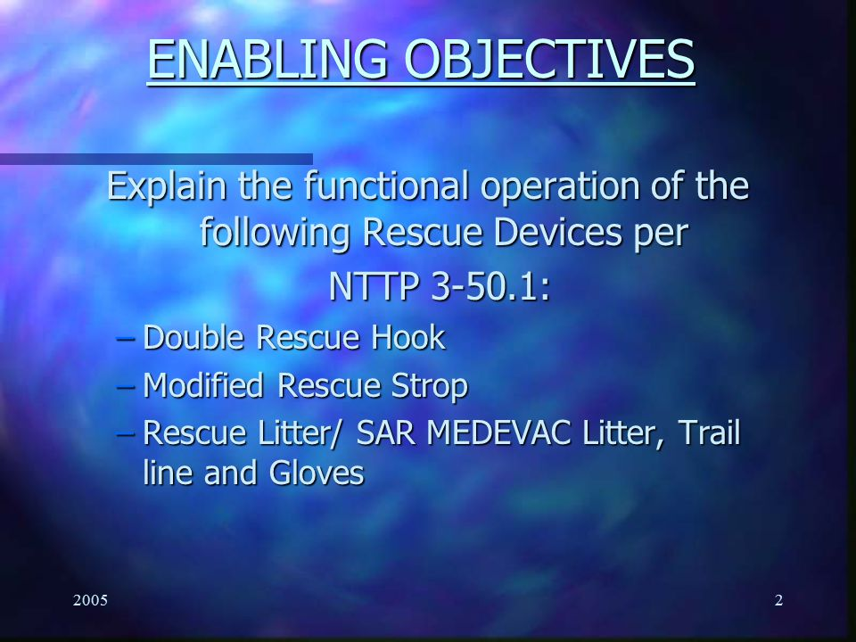 20052 ENABLING OBJECTIVES Explain the functional operation of the following Rescue Devices per NTTP 3-50.1: NTTP 3-50.1: –Double Rescue Hook –Modified