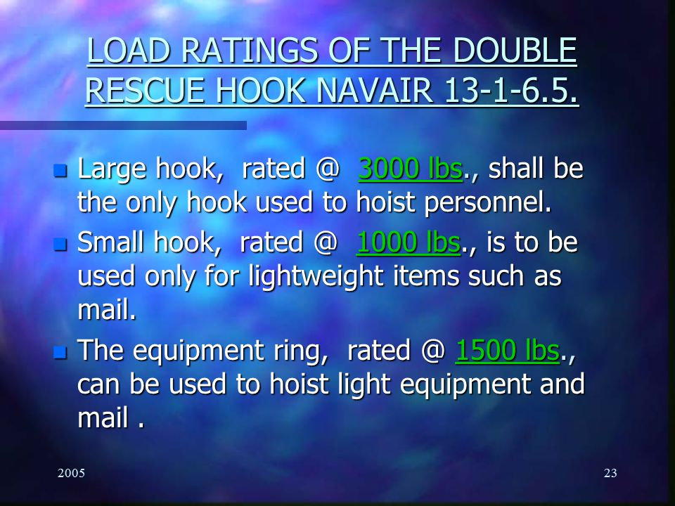 200523 LOAD RATINGS OF THE DOUBLE RESCUE HOOK NAVAIR 13-1-6.5. n Large hook, rated @ 3000 lbs., shall be the only hook used to hoist personnel. n Smal
