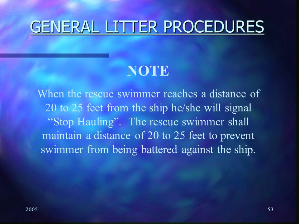 "200553 GENERAL LITTER PROCEDURES NOTE When the rescue swimmer reaches a distance of 20 to 25 feet from the ship he/she will signal ""Stop Hauling"". The"