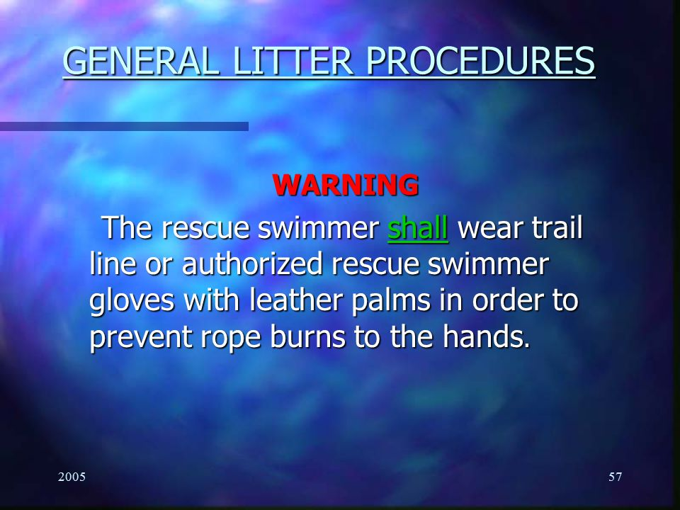200557 GENERAL LITTER PROCEDURES WARNING The rescue swimmer shall wear trail line or authorized rescue swimmer gloves with leather palms in order to p
