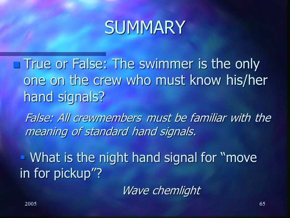 200565 SUMMARY n True or False: The swimmer is the only one on the crew who must know his/her hand signals? False: All crewmembers must be familiar wi