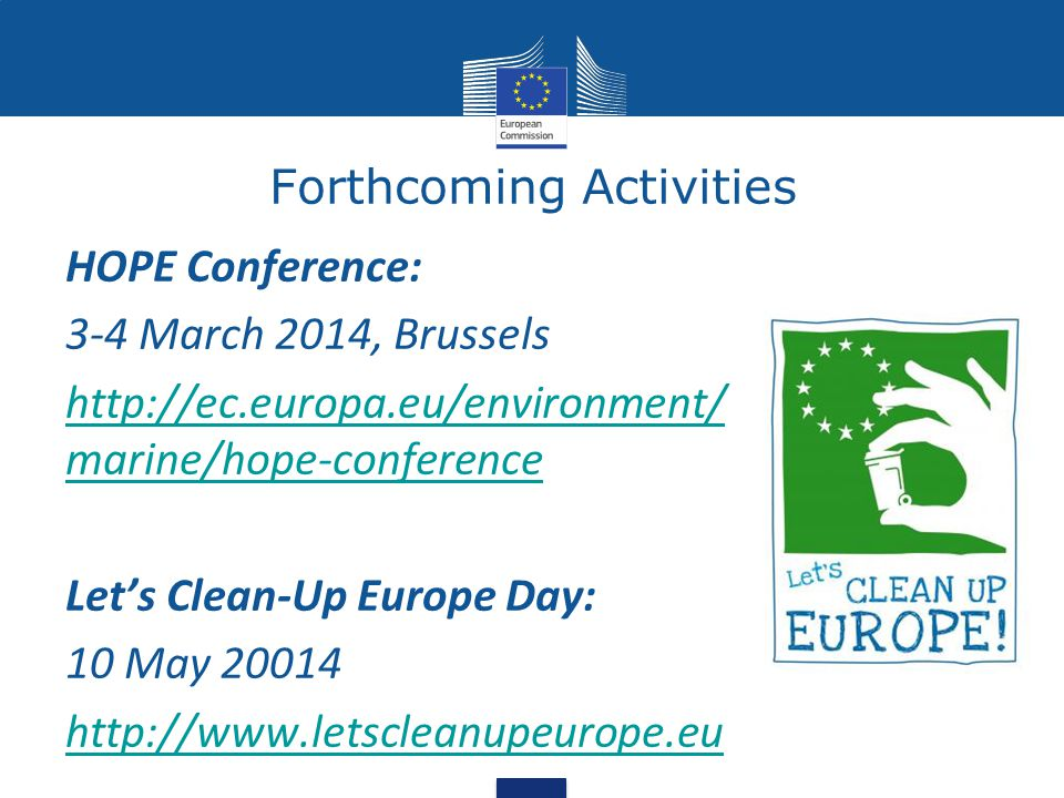 Forthcoming Activities HOPE Conference: 3-4 March 2014, Brussels http://ec.europa.eu/environment/ marine/hope-conference Let's Clean-Up Europe Day: 10 May 20014 http://www.letscleanupeurope.eu