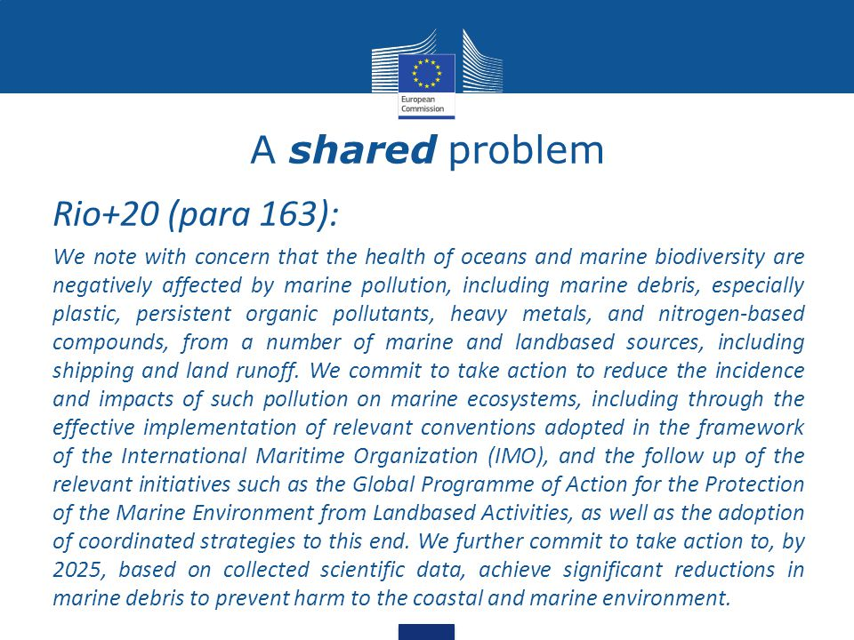 A shared problem Rio+20 (para 163): We note with concern that the health of oceans and marine biodiversity are negatively affected by marine pollution, including marine debris, especially plastic, persistent organic pollutants, heavy metals, and nitrogen-based compounds, from a number of marine and landbased sources, including shipping and land runoff.