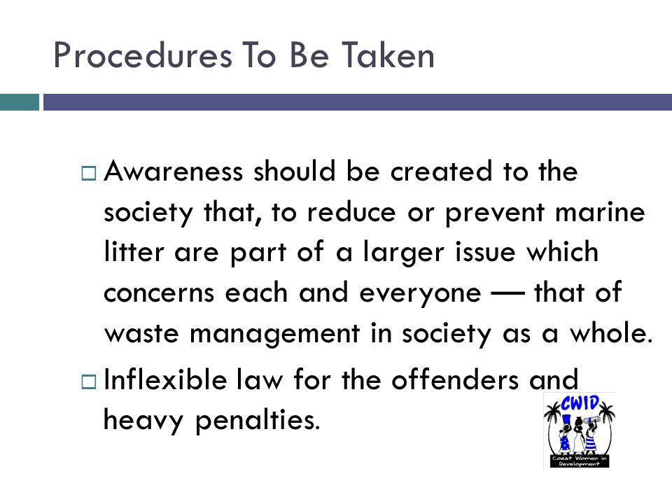 Procedures To Be Taken  Awareness should be created to the society that, to reduce or prevent marine litter are part of a larger issue which concerns