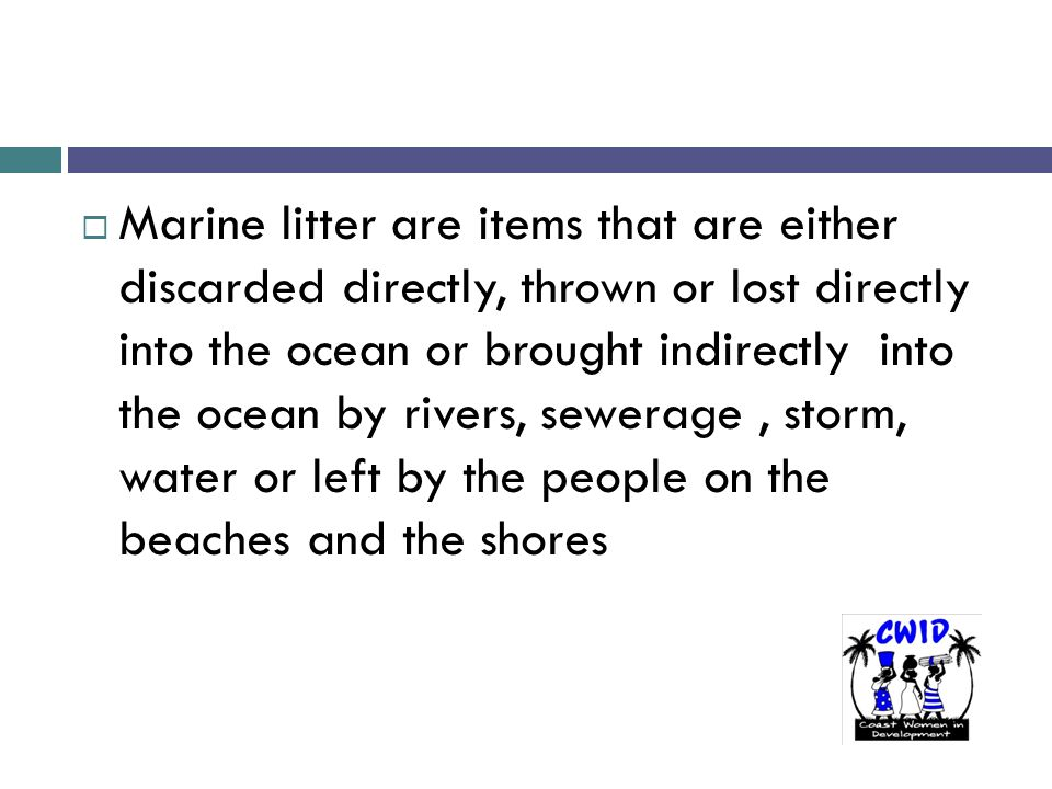 .  Marine litter are items that are either discarded directly, thrown or lost directly into the ocean or brought indirectly into the ocean by rivers,