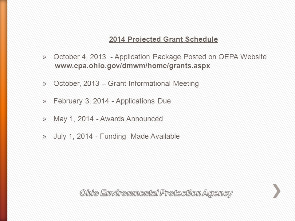 2014 Projected Grant Schedule »October 4, 2013 - Application Package Posted on OEPA Website www.epa.ohio.gov/dmwm/home/grants.aspx »October, 2013 – Grant Informational Meeting »February 3, 2014 - Applications Due »May 1, 2014 - Awards Announced »July 1, 2014 - Funding Made Available