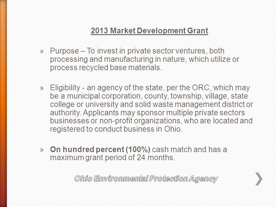 2013 Market Development Grant »Construction & Demolition Debris Recycling - $250,000 »Manufacturing & Processing - $250,000 »Material Recovery Facility Recycling (Private) - $250,000 »Organics Recycling - $250,000 »Scrap Tire Manufacturing & Processing - $ 250,000 (up to one million PTE) »Scrap Tire Manufacturing & Processing - $ 350,000 (over one million PTE) »Scrap Tire Non-Paving Civil Engineering - $ 150,000