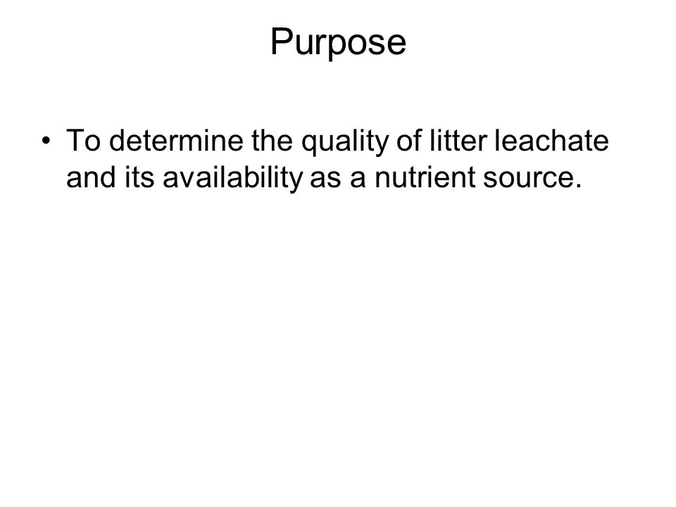Purpose To determine the quality of litter leachate and its availability as a nutrient source.