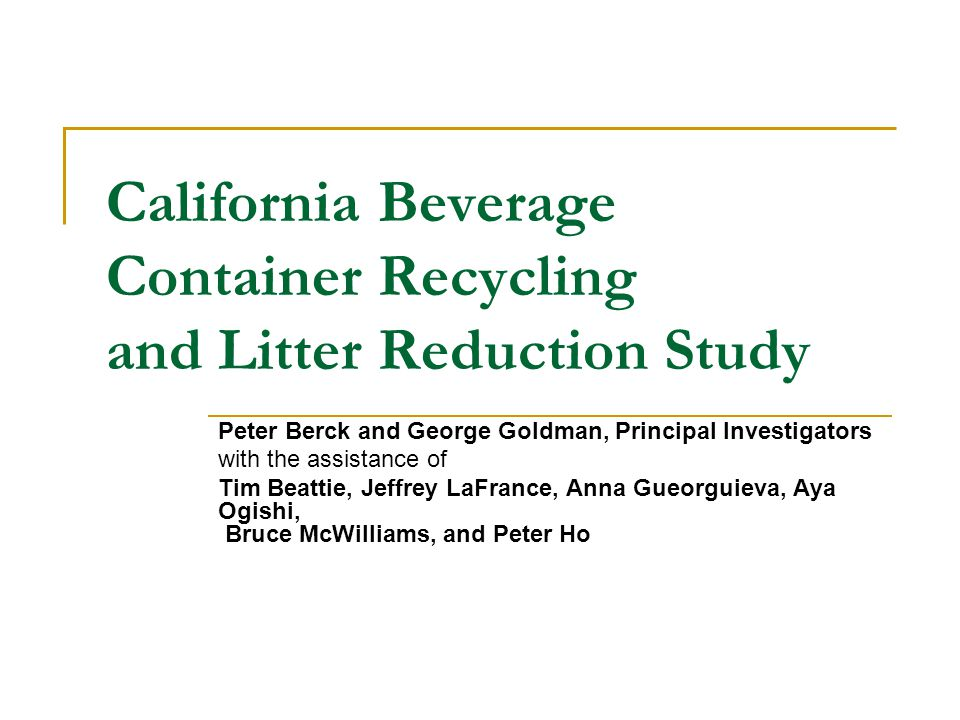 California Beverage Container Recycling and Litter Reduction Study Peter Berck and George Goldman, Principal Investigators with the assistance of Tim Beattie, Jeffrey LaFrance, Anna Gueorguieva, Aya Ogishi, Bruce McWilliams, and Peter Ho